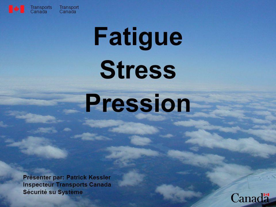 Transports Canada Transport Canada Fatigue Stress Pression Présenter par: Patrick Kessler Inspecteur Transports Canada Sécurité su Système