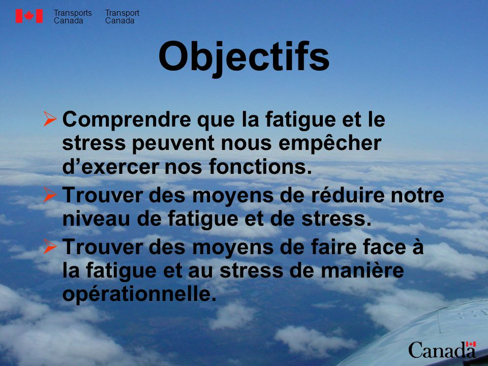 Transports Canada Transport Canada Objectifs Comprendre que la fatigue et le stress peuvent nous empêcher dexercer nos fonctions.