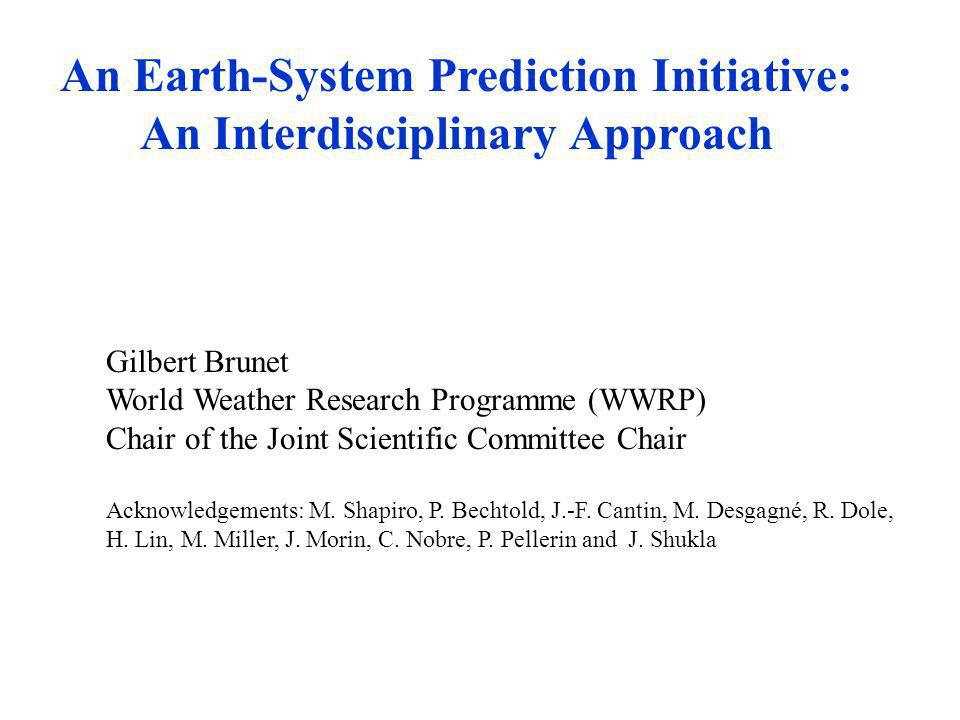 WWRP An Earth-System Prediction Initiative: An Interdisciplinary Approach Gilbert Brunet World Weather Research Programme (WWRP) Chair of the Joint Scientific Committee Chair Acknowledgements: M.