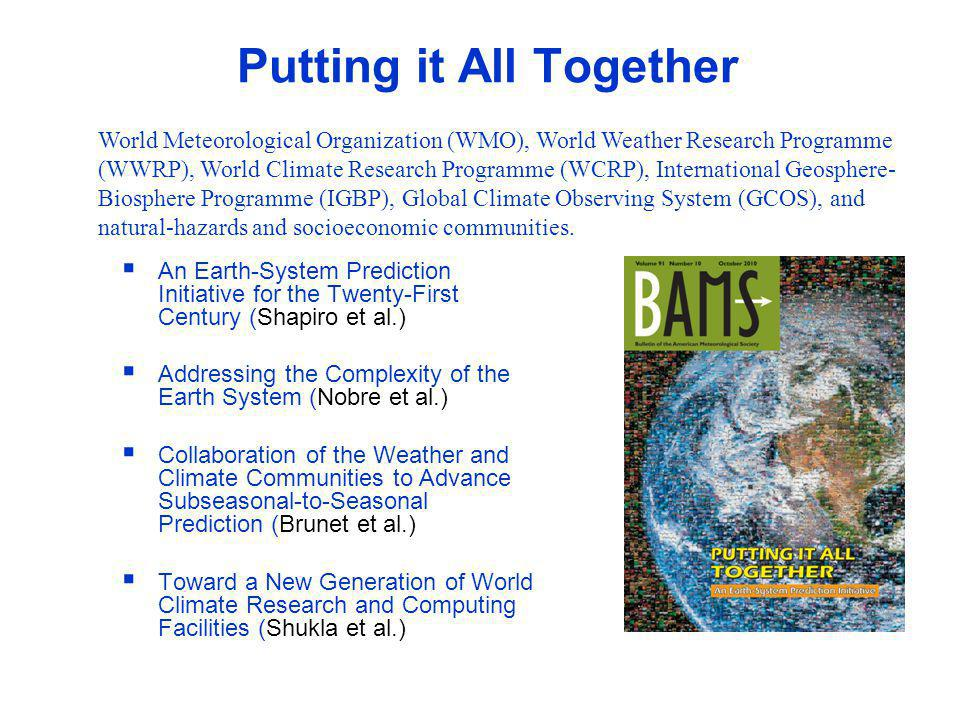 WWRP Putting it All Together An Earth-System Prediction Initiative for the Twenty-First Century (Shapiro et al.) Addressing the Complexity of the Earth System (Nobre et al.) Collaboration of the Weather and Climate Communities to Advance Subseasonal-to-Seasonal Prediction (Brunet et al.) Toward a New Generation of World Climate Research and Computing Facilities (Shukla et al.) World Meteorological Organization (WMO), World Weather Research Programme (WWRP), World Climate Research Programme (WCRP), International Geosphere- Biosphere Programme (IGBP), Global Climate Observing System (GCOS), and natural-hazards and socioeconomic communities.