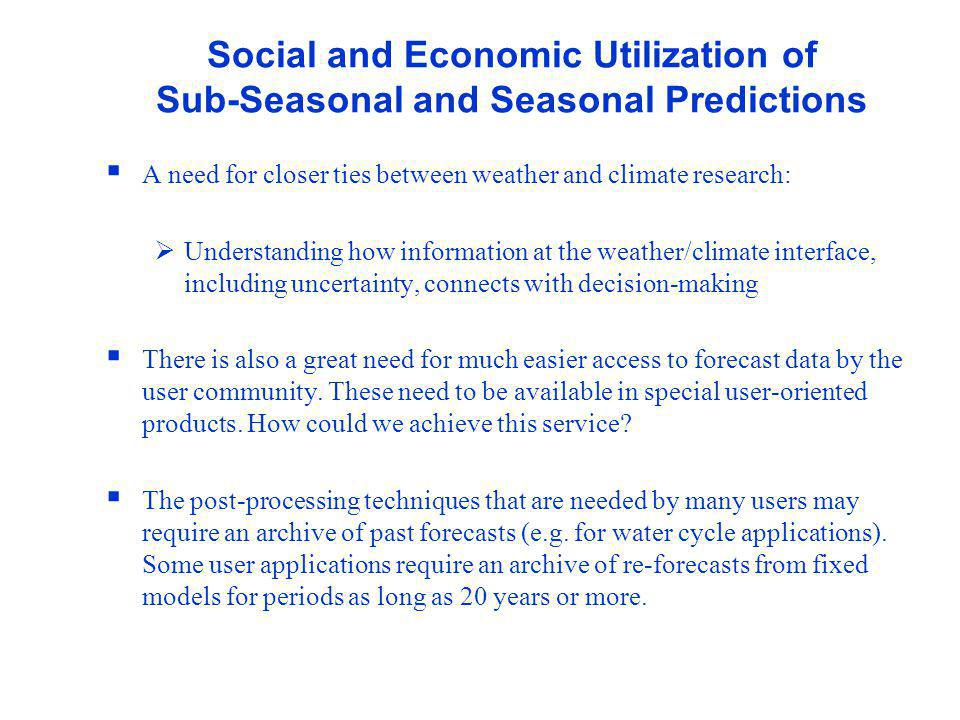 WWRP Social and Economic Utilization of Sub-Seasonal and Seasonal Predictions A need for closer ties between weather and climate research: Understanding how information at the weather/climate interface, including uncertainty, connects with decision-making There is also a great need for much easier access to forecast data by the user community.