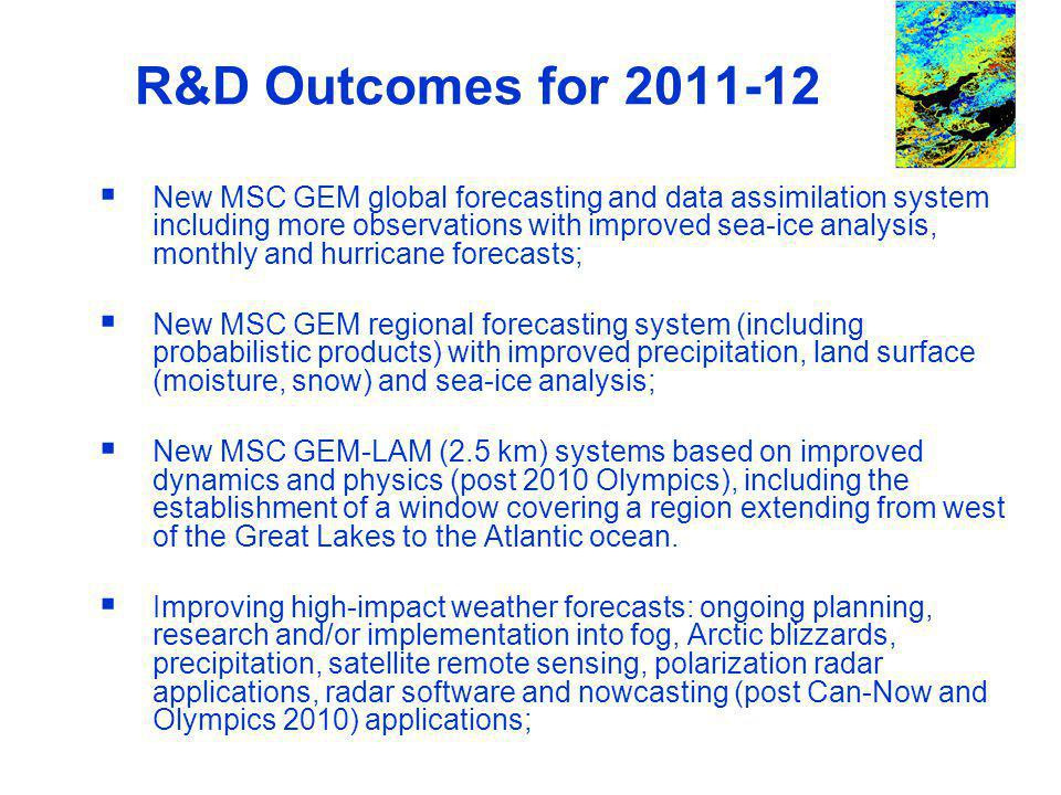 WWRP R&D Outcomes for 2011-12 New MSC GEM global forecasting and data assimilation system including more observations with improved sea-ice analysis, monthly and hurricane forecasts; New MSC GEM regional forecasting system (including probabilistic products) with improved precipitation, land surface (moisture, snow) and sea-ice analysis; New MSC GEM-LAM (2.5 km) systems based on improved dynamics and physics (post 2010 Olympics), including the establishment of a window covering a region extending from west of the Great Lakes to the Atlantic ocean.