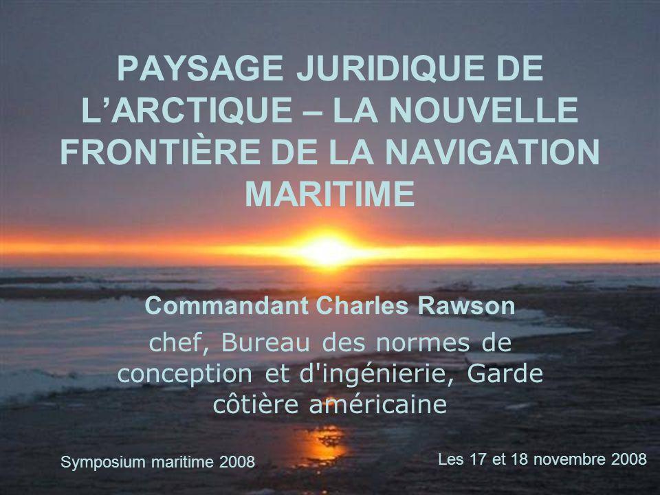 PAYSAGE JURIDIQUE DE LARCTIQUE – LA NOUVELLE FRONTIÈRE DE LA NAVIGATION MARITIME Commandant Charles Rawson chef, Bureau des normes de conception et d'