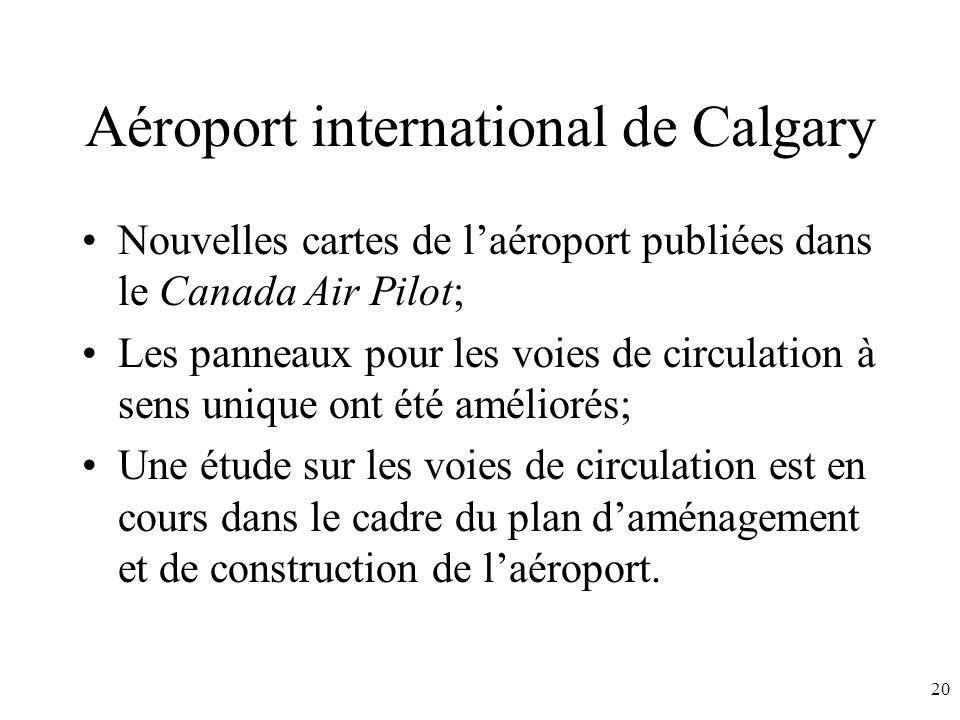 20 Aéroport international de Calgary Nouvelles cartes de laéroport publiées dans le Canada Air Pilot; Les panneaux pour les voies de circulation à sens unique ont été améliorés; Une étude sur les voies de circulation est en cours dans le cadre du plan daménagement et de construction de laéroport.