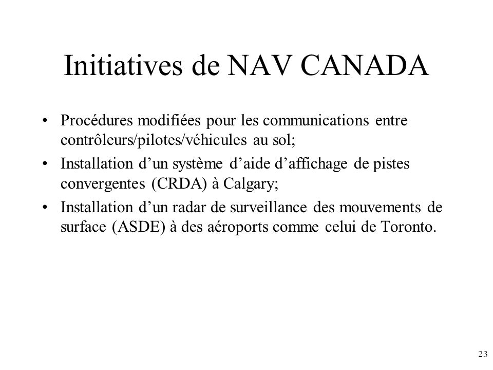 23 Initiatives de NAV CANADA Procédures modifiées pour les communications entre contrôleurs/pilotes/véhicules au sol; Installation dun système daide daffichage de pistes convergentes (CRDA) à Calgary; Installation dun radar de surveillance des mouvements de surface (ASDE) à des aéroports comme celui de Toronto.