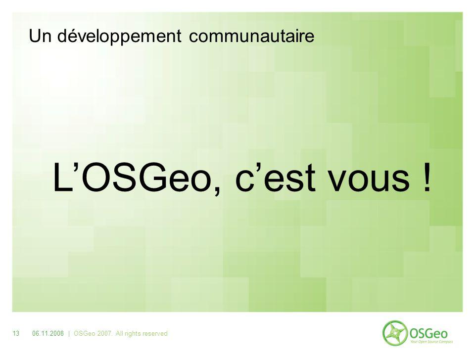 Un développement communautaire LOSGeo, cest vous ! 1306.11.2008 | OSGeo 2007. All rights reserved