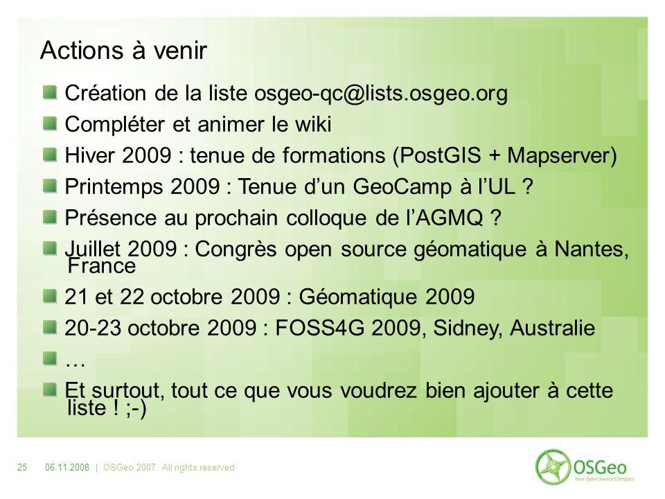 Actions à venir Création de la liste osgeo-qc@lists.osgeo.org Compléter et animer le wiki Hiver 2009 : tenue de formations (PostGIS + Mapserver) Printemps 2009 : Tenue dun GeoCamp à lUL .