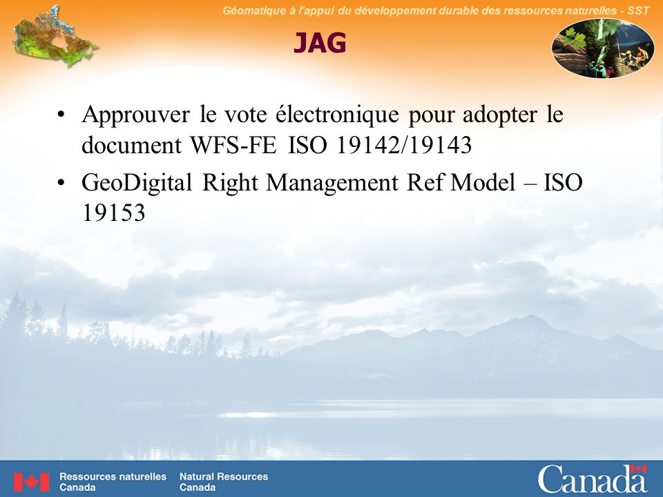 Géomatique à lappui du développement durable des ressources naturelles - SST JAG Approuver le vote électronique pour adopter le document WFS-FE ISO 19142/19143 GeoDigital Right Management Ref Model – ISO 19153