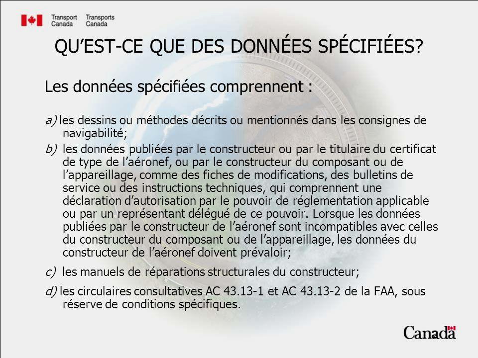 3 DONNÉES SPÉCIFIÉES – Application dAC 43.13 Circulaires consultatives AC 43.13-1 et AC 43.13-2 de la FAA, sous réserve des conditions qui suivent : (i) que laéronef soit un petit aéronef, et que laltération ninflue pas sur les éléments dynamiques, les pales de rotor, la structure qui est soumise à des charges de pressurisation ou la structure primaire dun giravion; (ii) que laltération ninflue pas sur une limite existante (y compris les renseignements contenus sur les affichettes obligatoires) ni ne remplace toutes données contenues dans les rubriques approuvées du Manuel de vol ou de son équivalent; (iii) que les données soient appropriées au produit altéré et soient directement applicables à laltération effectuée; (iv ) que les données ne soient pas contradictoires aux données du constructeur de laéronef.