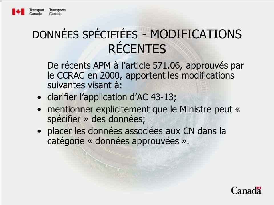 4 DONNÉES SPÉCIFIÉES - MODIFICATIONS RÉCENTES De récents APM à larticle 571.06, approuvés par le CCRAC en 2000, apportent les modifications suivantes visant à: clarifier lapplication dAC 43-13; mentionner explicitement que le Ministre peut « spécifier » des données; placer les données associées aux CN dans la catégorie « données approuvées ».