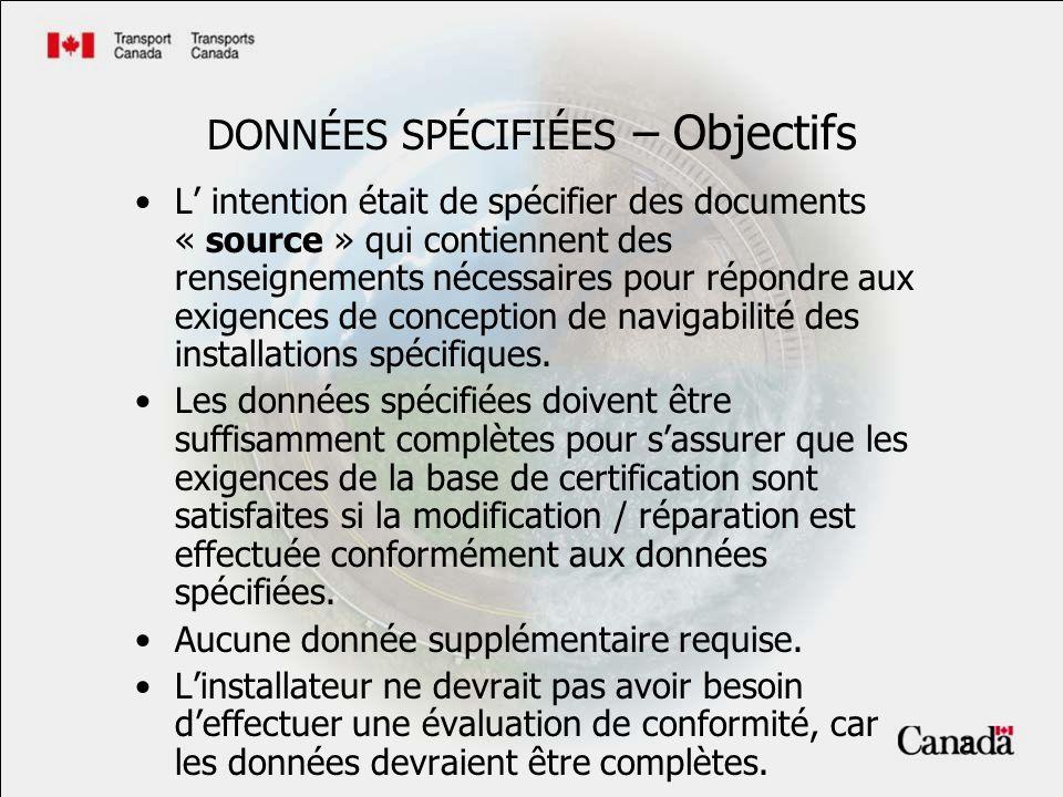 5 DONNÉES SPÉCIFIÉES – Objectifs L intention était de spécifier des documents « source » qui contiennent des renseignements nécessaires pour répondre aux exigences de conception de navigabilité des installations spécifiques.