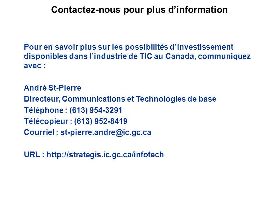 Pour en savoir plus sur les possibilités dinvestissement disponibles dans lindustrie de TIC au Canada, communiquez avec : André St-Pierre Directeur, Communications et Technologies de base Téléphone : (613) 954-3291 Télécopieur : (613) 952-8419 Courriel : st-pierre.andre@ic.gc.ca URL : http://strategis.ic.gc.ca/infotech Contactez-nous pour plus dinformation