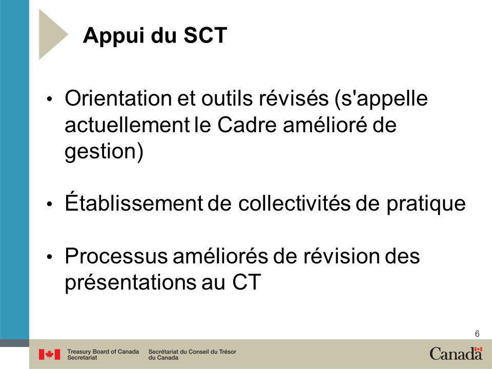 6 Appui du SCT Orientation et outils révisés (s appelle actuellement le Cadre amélioré de gestion) Établissement de collectivités de pratique Processus améliorés de révision des présentations au CT