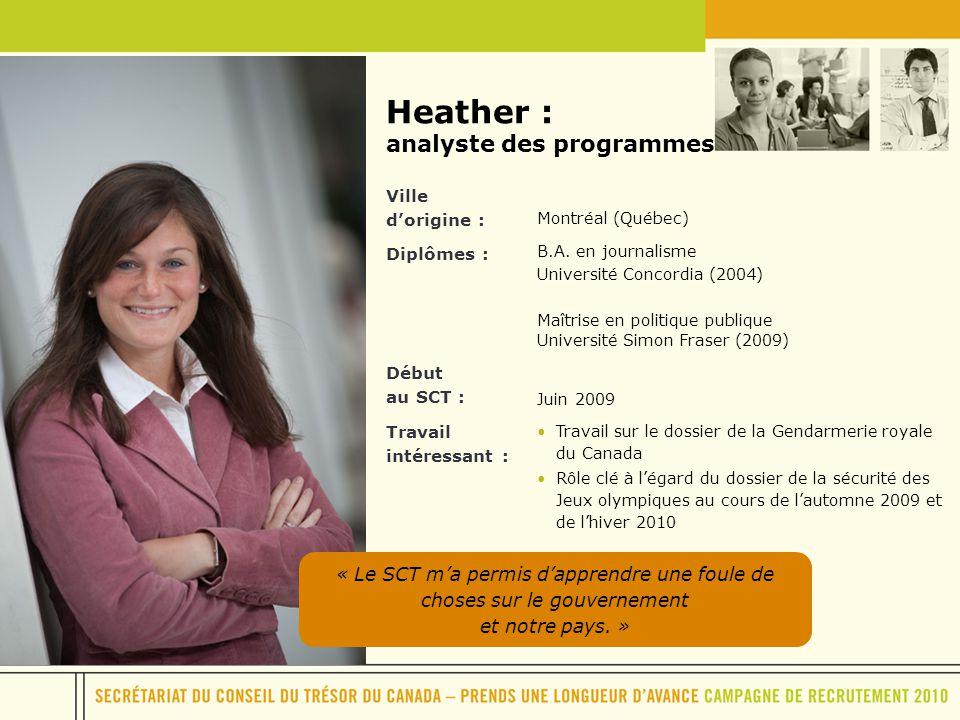 Heather : analyste des programmes Ville dorigine : Montréal (Québec) Diplômes : B.A. en journalisme Université Concordia (2004) Maîtrise en politique