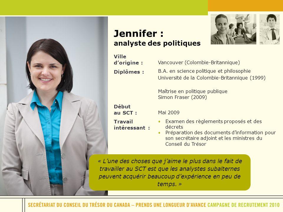 Jennifer : analyste des politiques Ville dorigine : Vancouver (Colombie-Britannique) Diplômes : B.A. en science politique et philosophie Université de