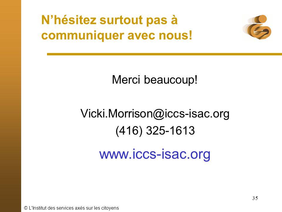 © L'Institut des services axés sur les citoyens 35 Nhésitez surtout pas à communiquer avec nous! Merci beaucoup! Vicki.Morrison@iccs-isac.org (416) 32