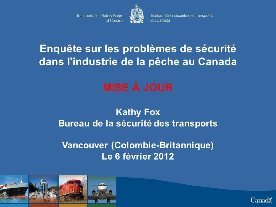 Enquête sur les problèmes de sécurité dans l industrie de la pêche au Canada MISE À JOUR Kathy Fox Bureau de la sécurité des transports Vancouver (Colombie-Britannique) Le 6 février 2012