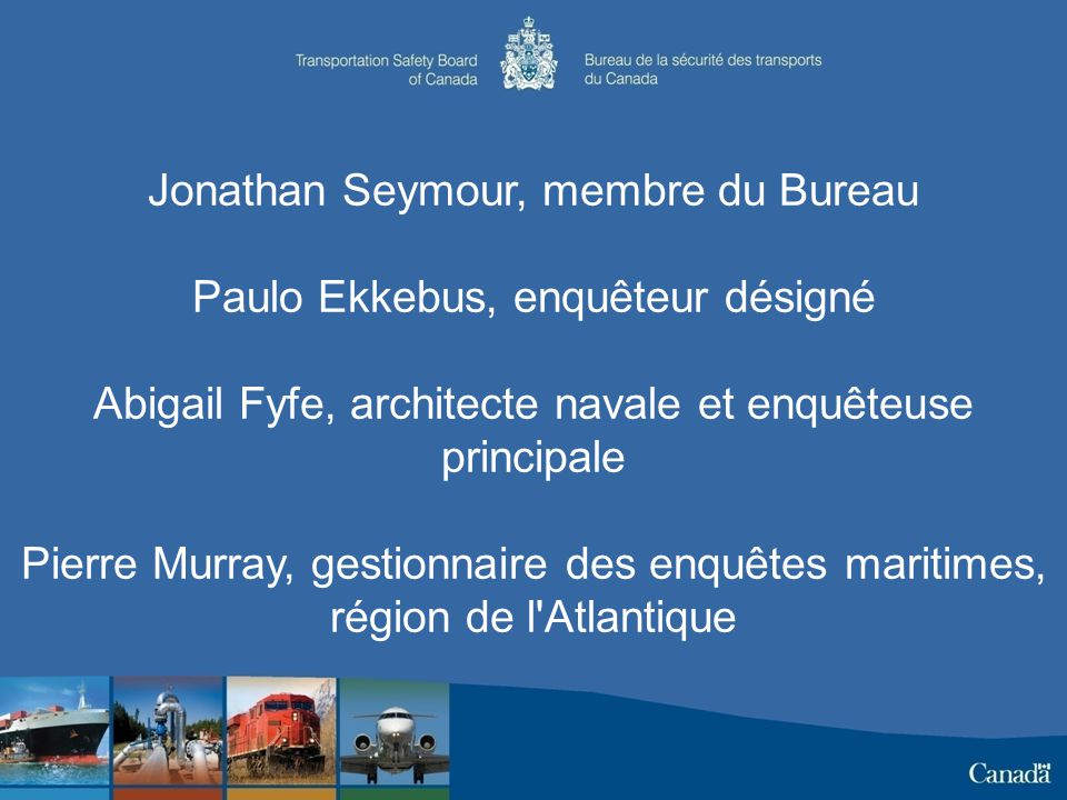 Jonathan Seymour, membre du Bureau Paulo Ekkebus, enquêteur désigné Abigail Fyfe, architecte navale et enquêteuse principale Pierre Murray, gestionnaire des enquêtes maritimes, région de l Atlantique
