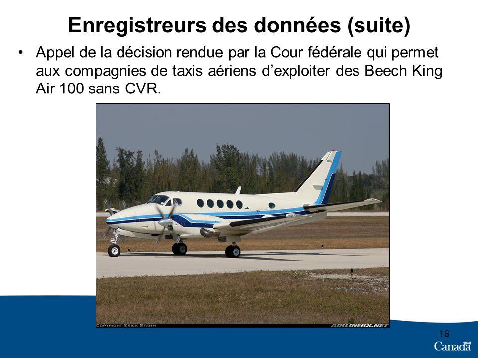 Enregistreurs des données (suite) 16 Appel de la décision rendue par la Cour fédérale qui permet aux compagnies de taxis aériens dexploiter des Beech King Air 100 sans CVR.