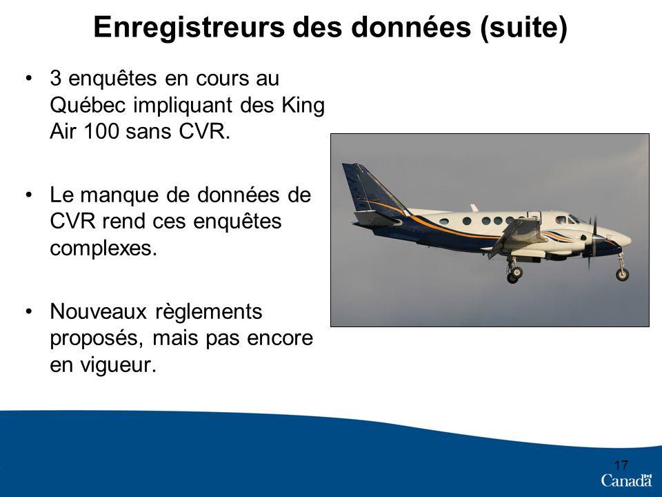 17 Enregistreurs des données (suite) 3 enquêtes en cours au Québec impliquant des King Air 100 sans CVR.