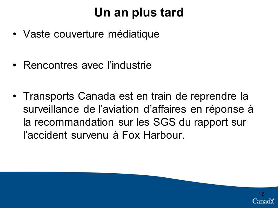 Un an plus tard Vaste couverture médiatique Rencontres avec lindustrie Transports Canada est en train de reprendre la surveillance de laviation daffaires en réponse à la recommandation sur les SGS du rapport sur laccident survenu à Fox Harbour.