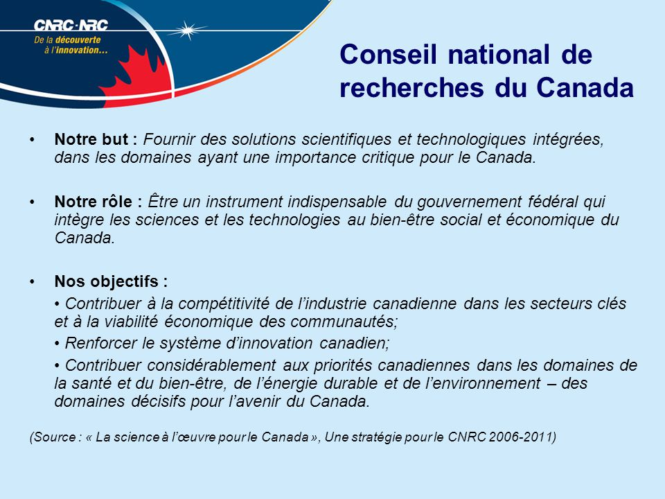 Conseil national de recherches du Canada Notre but : Fournir des solutions scientifiques et technologiques intégrées, dans les domaines ayant une importance critique pour le Canada.