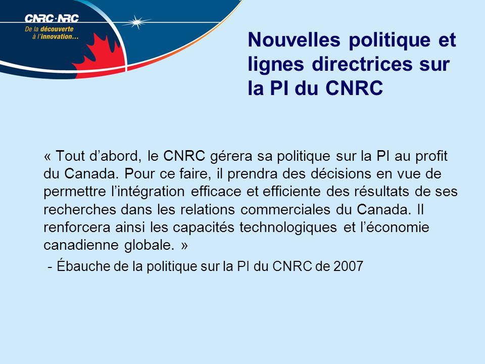 Nouvelles politique et lignes directrices sur la PI du CNRC « Tout dabord, le CNRC gérera sa politique sur la PI au profit du Canada. Pour ce faire, i