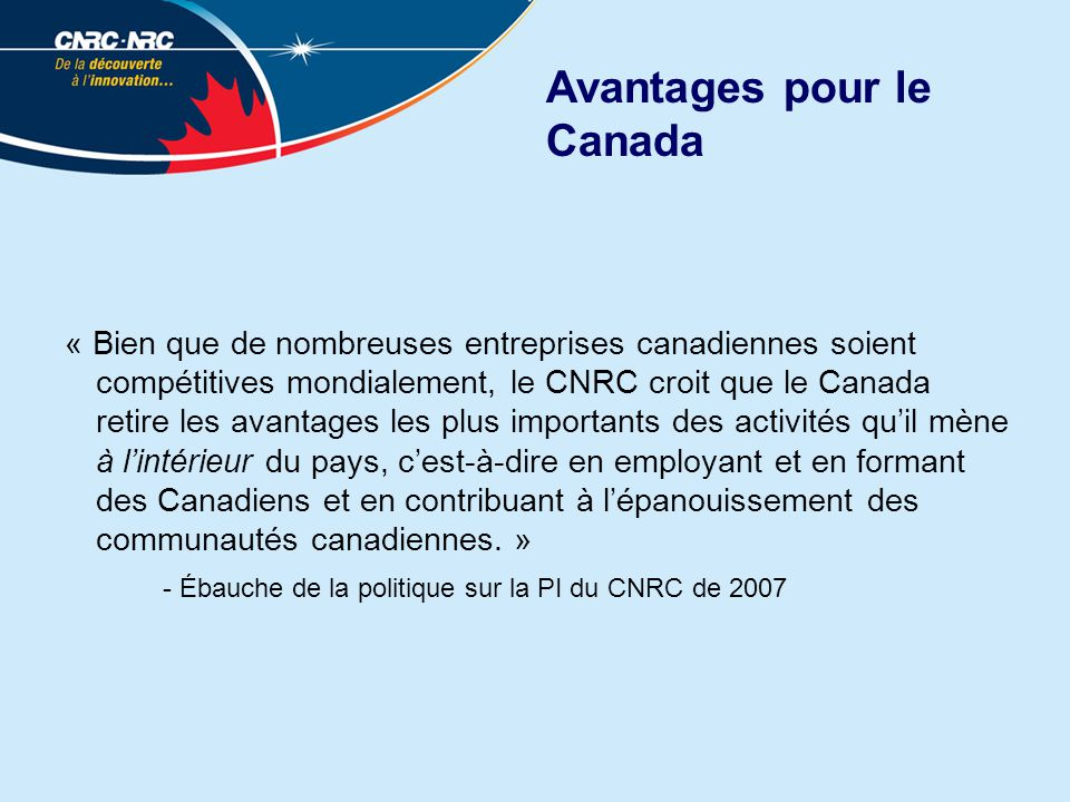 Avantages pour le Canada « Bien que de nombreuses entreprises canadiennes soient compétitives mondialement, le CNRC croit que le Canada retire les avantages les plus importants des activités quil mène à lintérieur du pays, cest-à-dire en employant et en formant des Canadiens et en contribuant à lépanouissement des communautés canadiennes.
