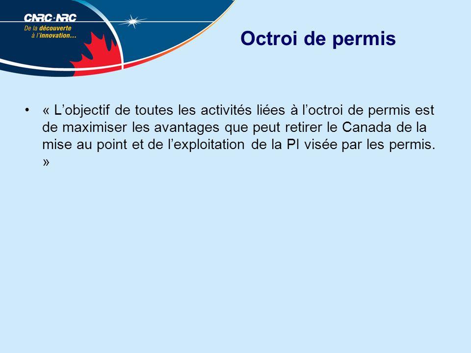 Octroi de permis « Lobjectif de toutes les activités liées à loctroi de permis est de maximiser les avantages que peut retirer le Canada de la mise au point et de lexploitation de la PI visée par les permis.