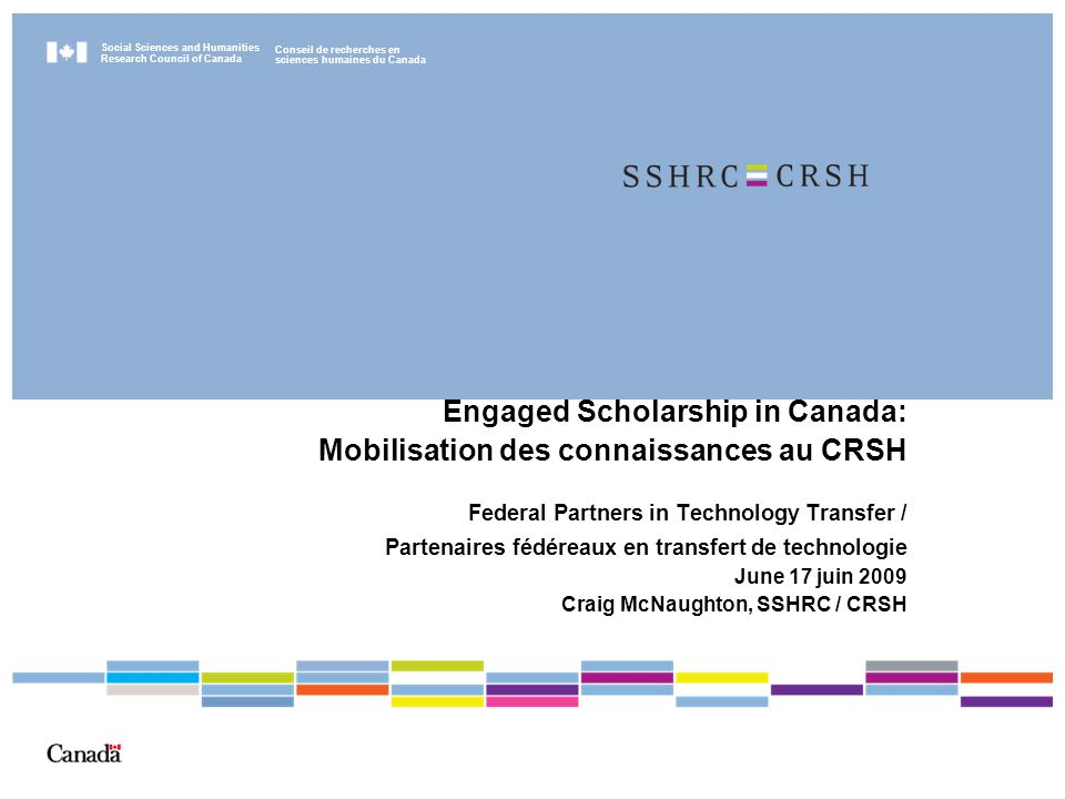 Social Sciences and Humanities Research Council of Canada Conseil de recherches en sciences humaines du Canada Engaged Scholarship in Canada: Mobilisation des connaissances au CRSH Federal Partners in Technology Transfer / Partenaires fédéreaux en transfert de technologie June 17 juin 2009 Craig McNaughton, SSHRC / CRSH