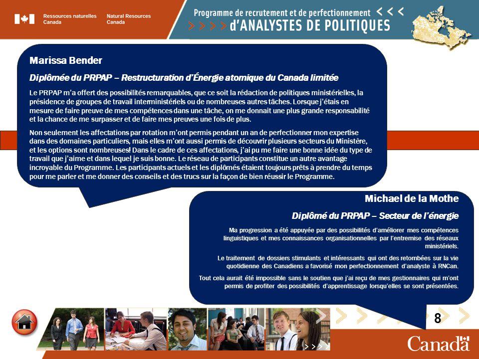 Marissa Bender Diplômée du PRPAP – Restructuration dÉnergie atomique du Canada limitée Le PRPAP ma offert des possibilités remarquables, que ce soit la rédaction de politiques ministérielles, la présidence de groupes de travail interministériels ou de nombreuses autres tâches.