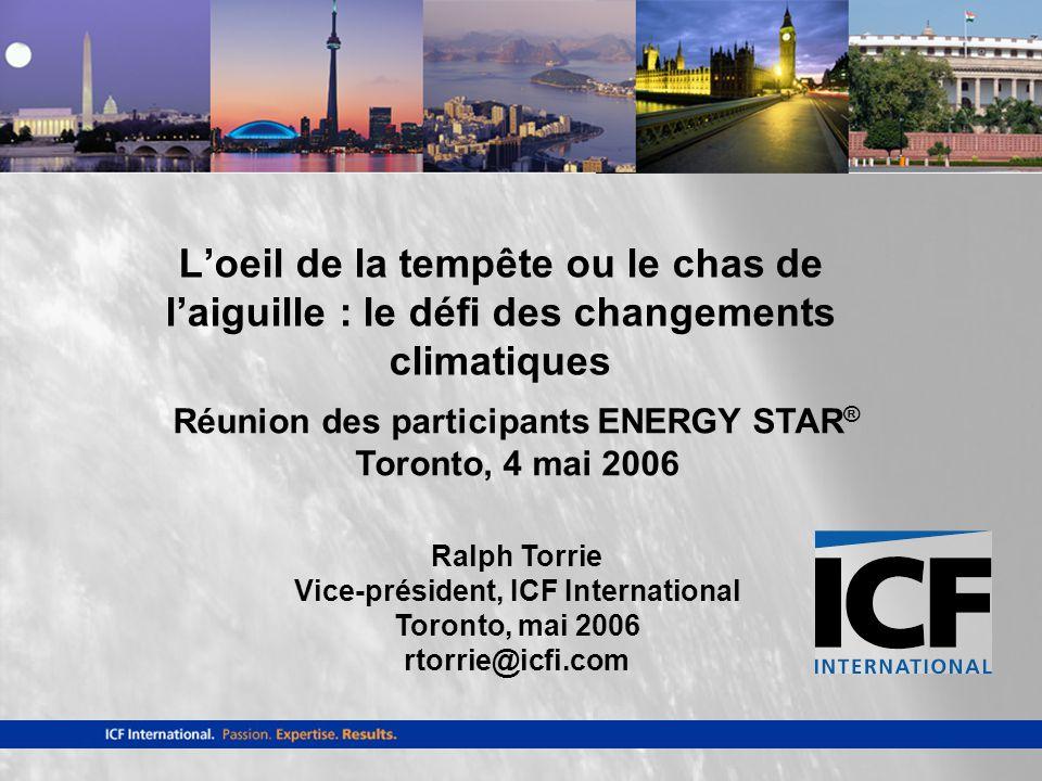Réunion des participants ENERGY STAR ® Toronto, 4 mai 2006 Ralph Torrie Vice-président, ICF International Toronto, mai 2006 rtorrie@icfi.com Loeil de la tempête ou le chas de laiguille : le défi des changements climatiques