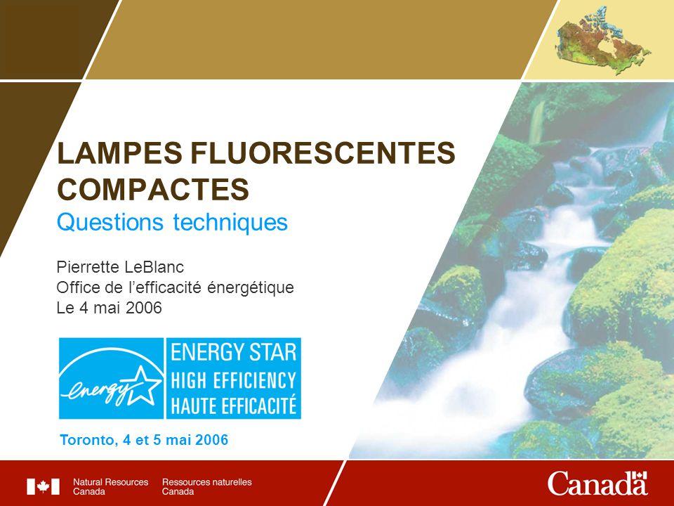 LAMPES FLUORESCENTES COMPACTES Questions techniques Pierrette LeBlanc Office de lefficacité énergétique Le 4 mai 2006 Toronto, 4 et 5 mai 2006