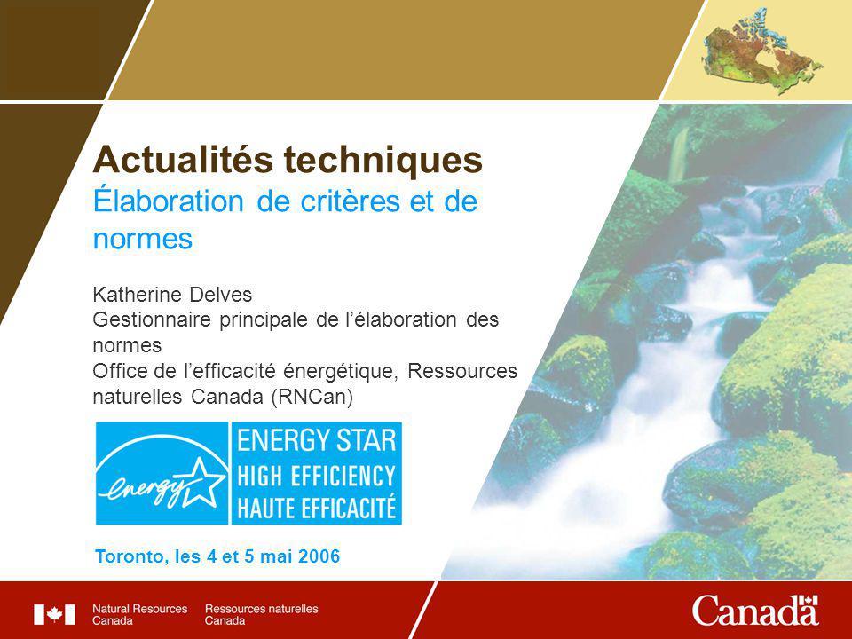 Actualités techniques Élaboration de critères et de normes Katherine Delves Gestionnaire principale de lélaboration des normes Office de lefficacité énergétique, Ressources naturelles Canada (RNCan) Toronto, les 4 et 5 mai 2006