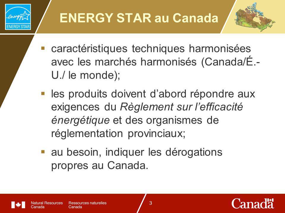 3 ENERGY STAR au Canada caractéristiques techniques harmonisées avec les marchés harmonisés (Canada/É.- U./ le monde); les produits doivent dabord répondre aux exigences du Règlement sur lefficacité énergétique et des organismes de réglementation provinciaux; au besoin, indiquer les dérogations propres au Canada.
