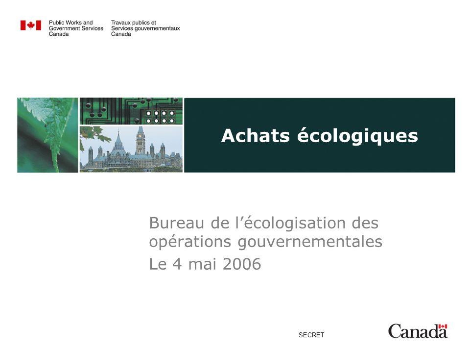 SECRET Achats écologiques Bureau de lécologisation des opérations gouvernementales Le 4 mai 2006