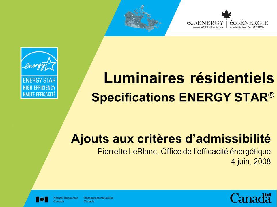 Luminaires résidentiels Specifications ENERGY STAR ® Ajouts aux critères dadmissibilité Pierrette LeBlanc, Office de lefficacité énergétique 4 juin, 2008