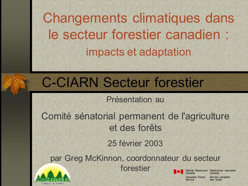 Changements climatiques dans le secteur forestier canadien : impacts et adaptation Présentation au Comité sénatorial permanent de l agriculture et des forêts 25 février 2003 par Greg McKinnon, coordonnateur du secteur forestier C-CIARN Secteur forestier