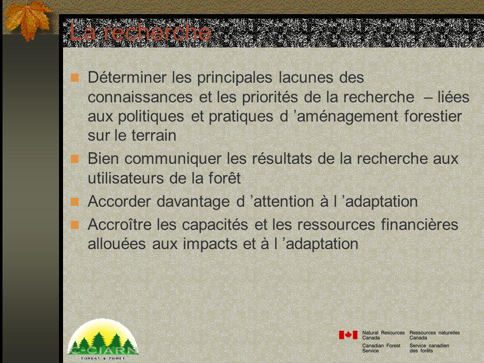La recherche Déterminer les principales lacunes des connaissances et les priorités de la recherche – liées aux politiques et pratiques d aménagement forestier sur le terrain Bien communiquer les résultats de la recherche aux utilisateurs de la forêt Accorder davantage d attention à l adaptation Accroître les capacités et les ressources financières allouées aux impacts et à l adaptation