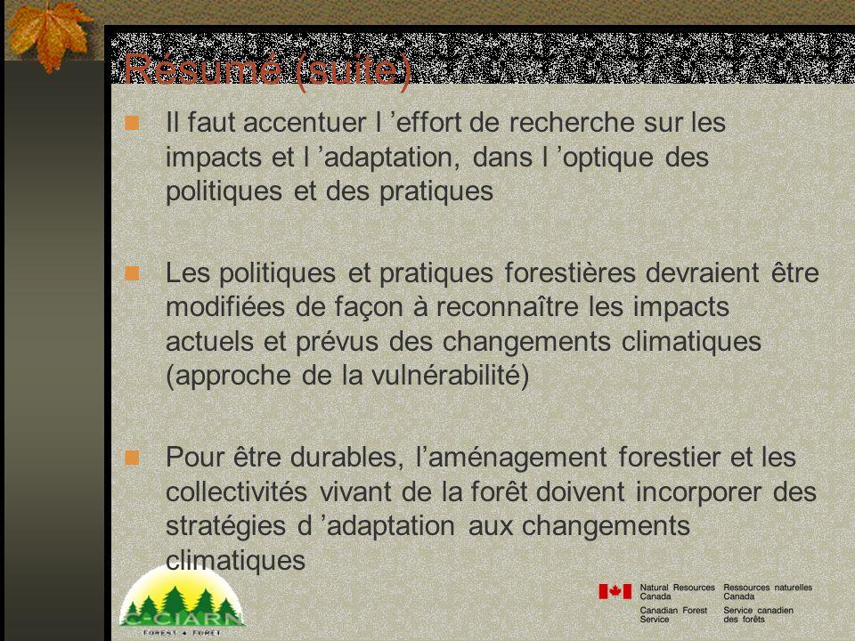 Résumé (suite) Il faut accentuer l effort de recherche sur les impacts et l adaptation, dans l optique des politiques et des pratiques Les politiques et pratiques forestières devraient être modifiées de façon à reconnaître les impacts actuels et prévus des changements climatiques (approche de la vulnérabilité) Pour être durables, laménagement forestier et les collectivités vivant de la forêt doivent incorporer des stratégies d adaptation aux changements climatiques