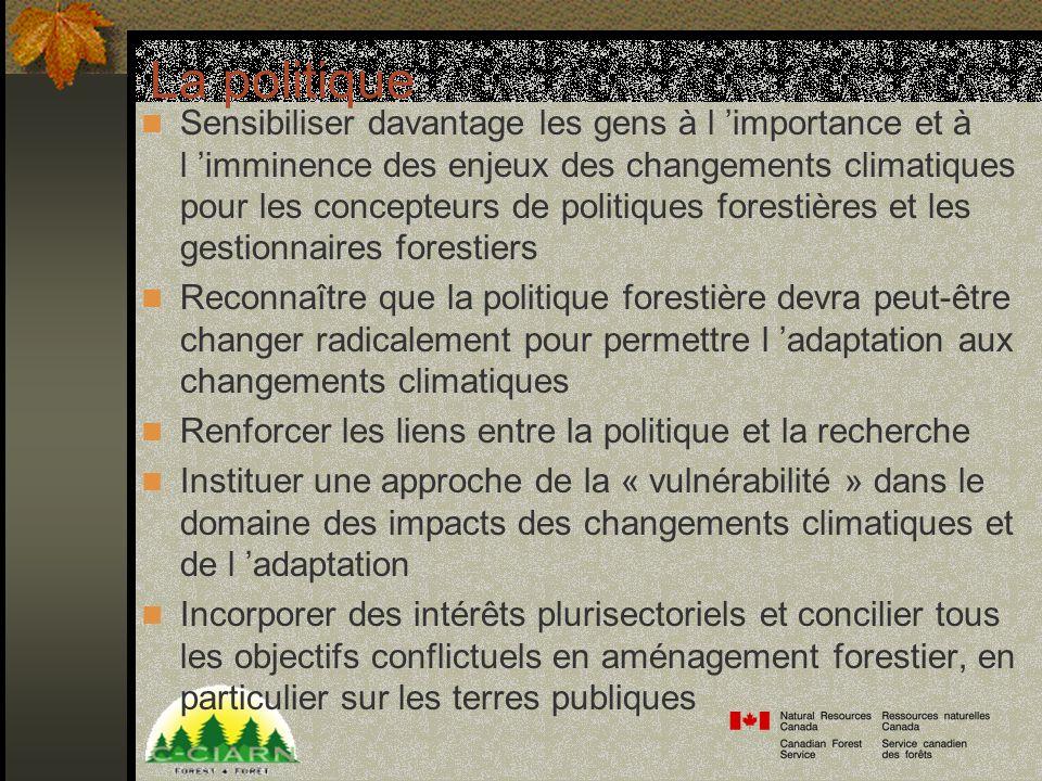 La politique Sensibiliser davantage les gens à l importance et à l imminence des enjeux des changements climatiques pour les concepteurs de politiques forestières et les gestionnaires forestiers Reconnaître que la politique forestière devra peut-être changer radicalement pour permettre l adaptation aux changements climatiques Renforcer les liens entre la politique et la recherche Instituer une approche de la « vulnérabilité » dans le domaine des impacts des changements climatiques et de l adaptation Incorporer des intérêts plurisectoriels et concilier tous les objectifs conflictuels en aménagement forestier, en particulier sur les terres publiques