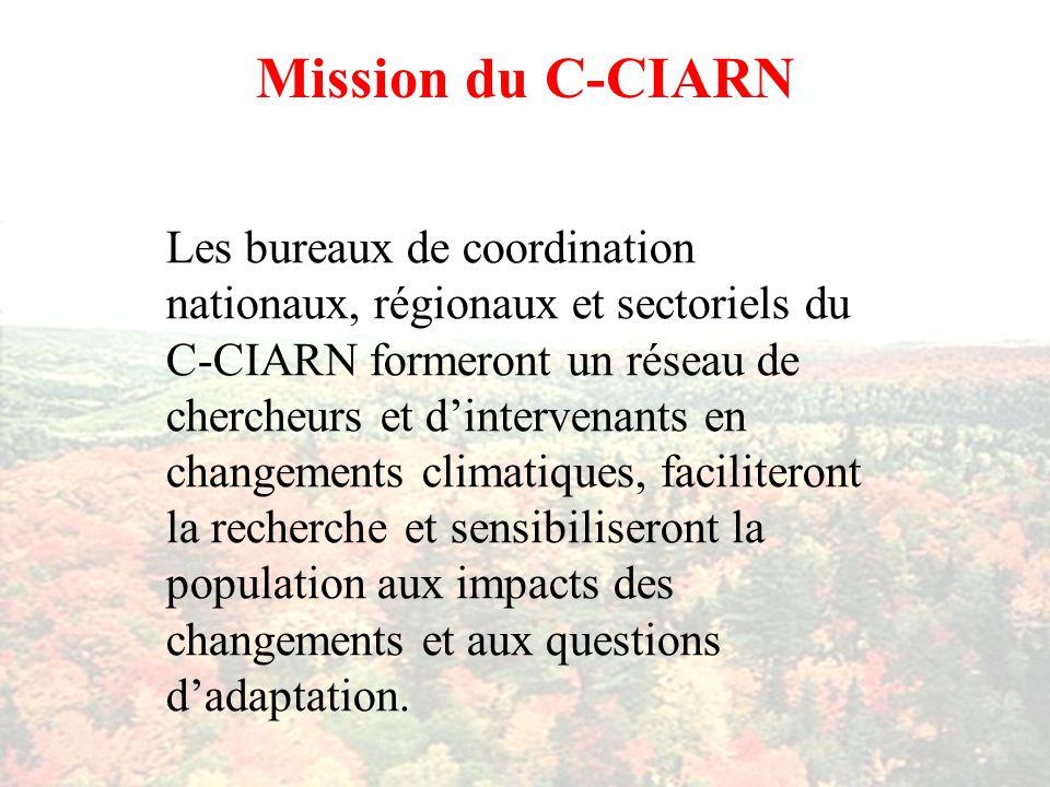 Mission du C-CIARN Les bureaux de coordination nationaux, régionaux et sectoriels du C-CIARN formeront un réseau de chercheurs et dintervenants en changements climatiques, faciliteront la recherche et sensibiliseront la population aux impacts des changements et aux questions dadaptation.