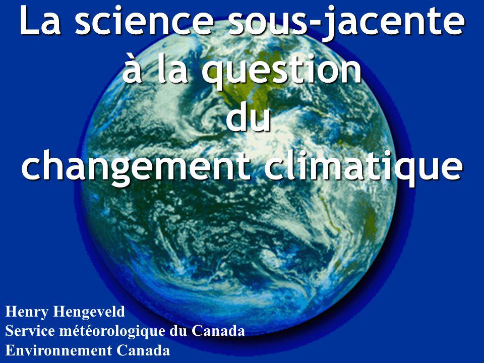 La science sous-jacente à la question du du changement climatique Henry Hengeveld Service météorologique du Canada Environnement Canada