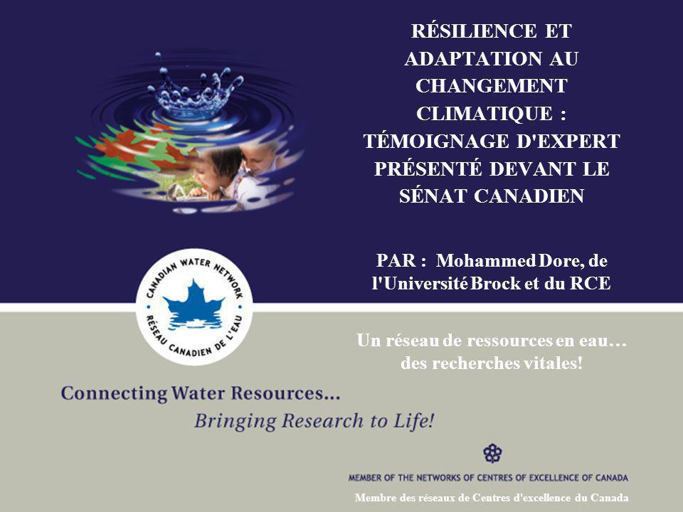 RÉSILIENCE ET ADAPTATION AU CHANGEMENT CLIMATIQUE : TÉMOIGNAGE D EXPERT PRÉSENTÉ DEVANT LE SÉNAT CANADIEN PAR : Mohammed Dore, de l Université Brock et du RCE Un réseau de ressources en eau… des recherches vitales.