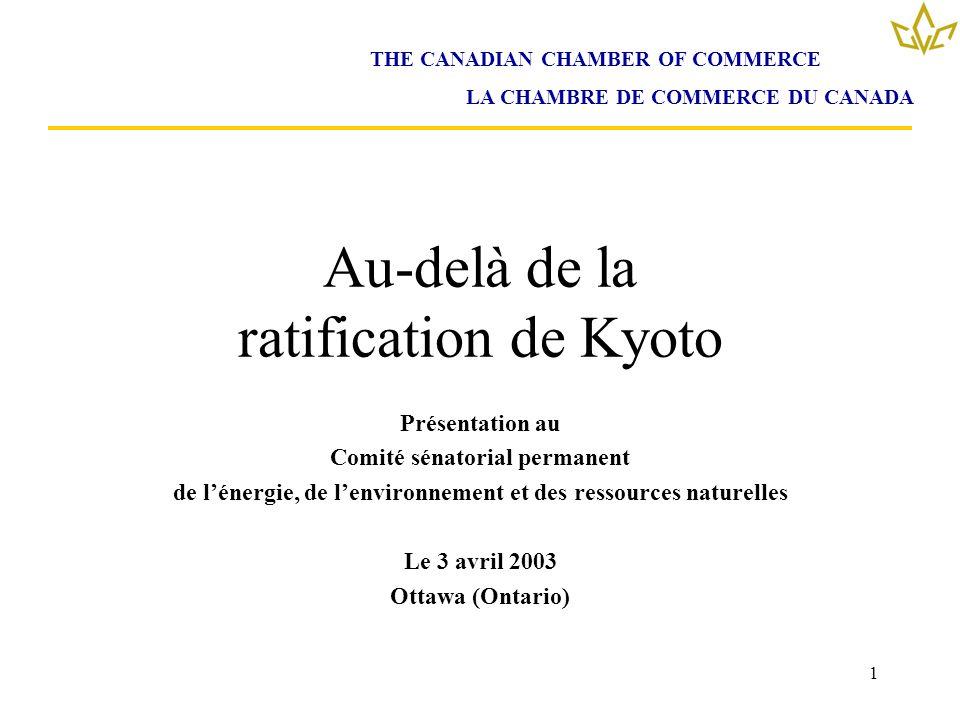 1 Au-delà de la ratification de Kyoto Présentation au Comité sénatorial permanent de lénergie, de lenvironnement et des ressources naturelles Le 3 avril 2003 Ottawa (Ontario) THE CANADIAN CHAMBER OF COMMERCE LA CHAMBRE DE COMMERCE DU CANADA