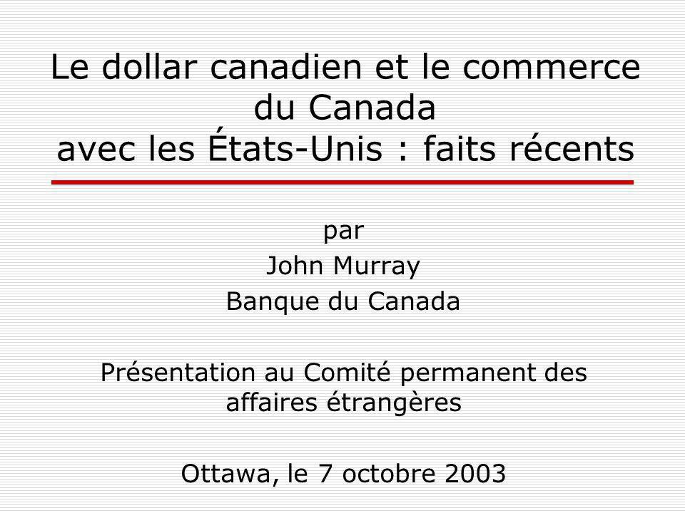 Le dollar canadien et le commerce du Canada avec les États-Unis : faits récents par John Murray Banque du Canada Présentation au Comité permanent des affaires étrangères Ottawa, le 7 octobre 2003
