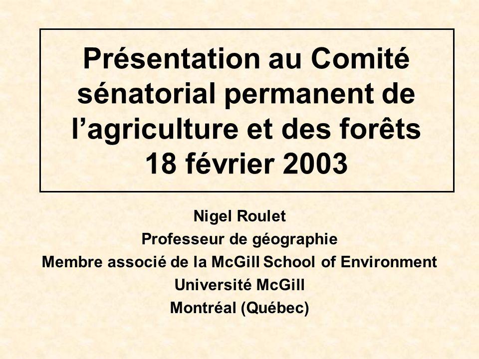 Présentation au Comité sénatorial permanent de lagriculture et des forêts 18 février 2003 Nigel Roulet Professeur de géographie Membre associé de la McGill School of Environment Université McGill Montréal (Québec)