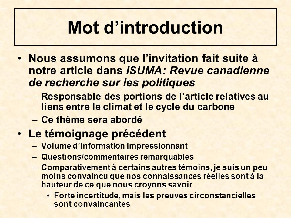 Mot dintroduction Nous assumons que linvitation fait suite à notre article dans ISUMA: Revue canadienne de recherche sur les politiques –Responsable des portions de larticle relatives au liens entre le climat et le cycle du carbone –Ce thème sera abordé Le témoignage précédent –Volume dinformation impressionnant –Questions/commentaires remarquables –Comparativement à certains autres témoins, je suis un peu moins convaincu que nos connaissances réelles sont à la hauteur de ce que nous croyons savoir Forte incertitude, mais les preuves circonstancielles sont convaincantes