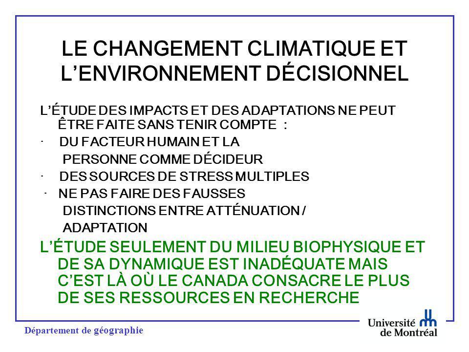 Département de géographie LE CHANGEMENT CLIMATIQUE ET LENVIRONNEMENT DÉCISIONNEL LÉTUDE DES IMPACTS ET DES ADAPTATIONS NE PEUT ÊTRE FAITE SANS TENIR COMPTE : · DU FACTEUR HUMAIN ET LA PERSONNE COMME DÉCIDEUR · DES SOURCES DE STRESS MULTIPLES · NE PAS FAIRE DES FAUSSES DISTINCTIONS ENTRE ATTÉNUATION / ADAPTATION LÉTUDE SEULEMENT DU MILIEU BIOPHYSIQUE ET DE SA DYNAMIQUE EST INADÉQUATE MAIS CEST LÀ OÙ LE CANADA CONSACRE LE PLUS DE SES RESSOURCES EN RECHERCHE
