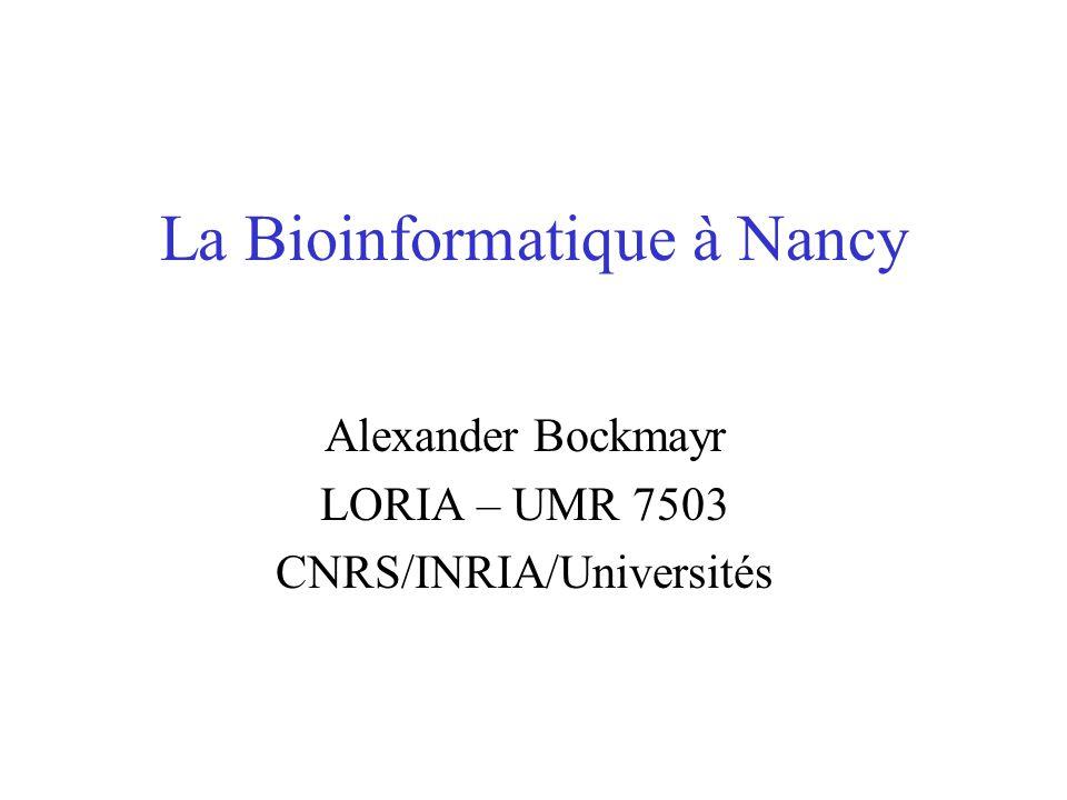 La Bioinformatique à Nancy Alexander Bockmayr LORIA – UMR 7503 CNRS/INRIA/Universités